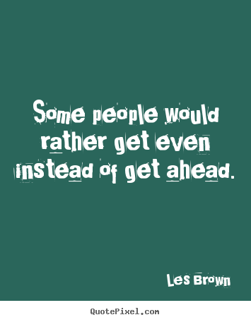 Inspirational quote - Some people would rather get even instead of get ahead.