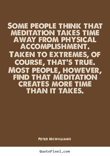 Some people think that meditation takes time away from.. Peter Mcwilliams  inspirational quote