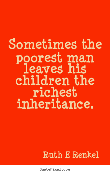 Ruth E Renkel photo quotes - Sometimes the poorest man leaves his children the richest.. - Inspirational quotes