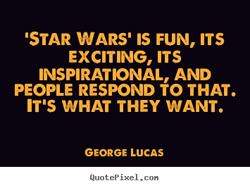 Inspirational quotes - 'star wars' is fun, its exciting, its inspirational,..