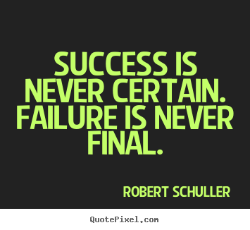 Quotes about inspirational - Success is never certain. failure is never final.