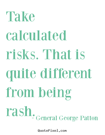 Quotes about inspirational - Take calculated risks. that is quite different from being..