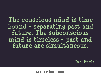Conscious Quotes Awesome The Conscious Mind Is Time Bound  Separating Past And Futurethe