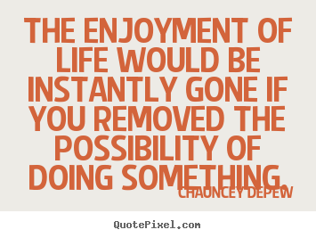 Chauncey Depew picture quotes - The enjoyment of life would be instantly gone.. - Inspirational quotes