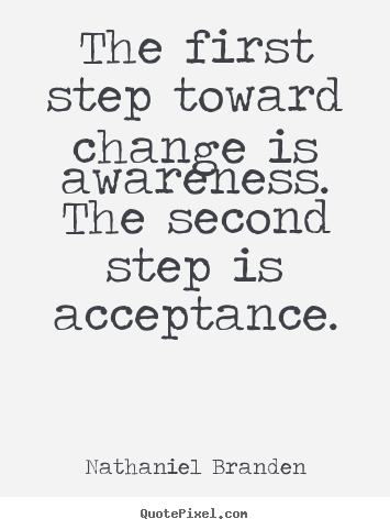 ... - The first step toward change is awareness. the second step is