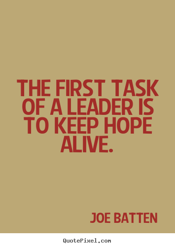 sayings about inspirational the first task of a leader is to keep hope alive