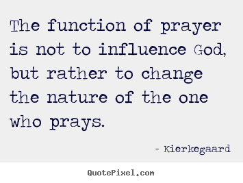 Make picture quotes about inspirational - The function of prayer is not to influence god, but rather to change the..