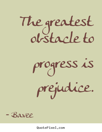 Inspirational quotes - The greatest obstacle to progress is prejudice.