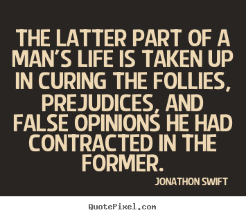 The latter part of a man's life is taken up in curing the follies,.. Jonathon Swift famous inspirational quotes