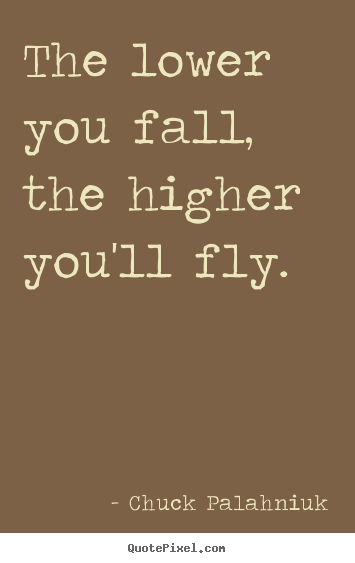 Quotes about inspirational - The lower you fall, the higher you'll fly.