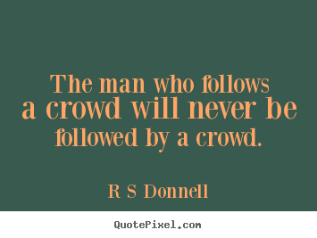 The man who follows a crowd will never be followed by a crowd. R S Donnell great inspirational quotes
