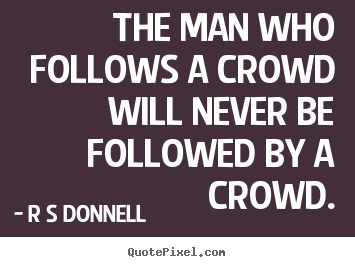 Sayings about inspirational - The man who follows a crowd will never be followed by a crowd.