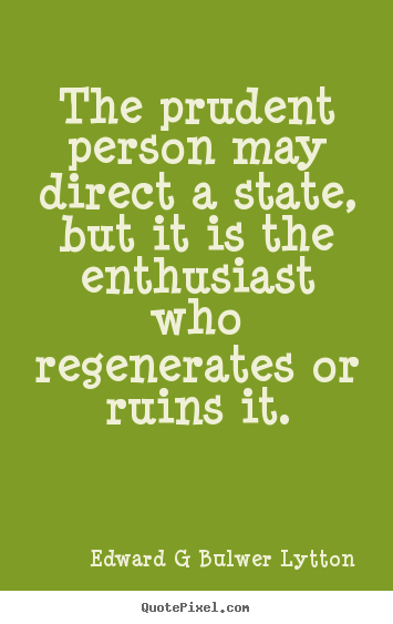 Inspirational quote - The prudent person may direct a state, but it..