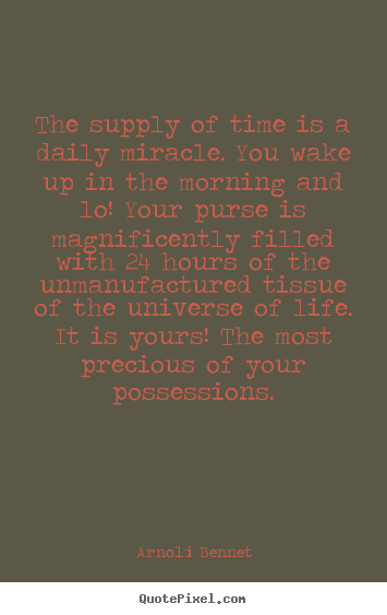 Inspirational sayings - The supply of time is a daily miracle. you wake up in the morning..