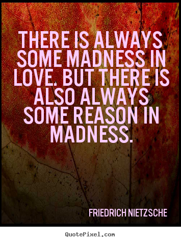 How to design picture quotes about inspirational - There is always some madness in love. but there is also always..
