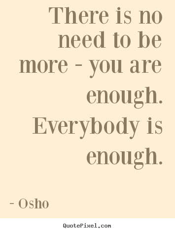 Diy picture quote about inspirational - There is no need to be more - you are enough. everybody..