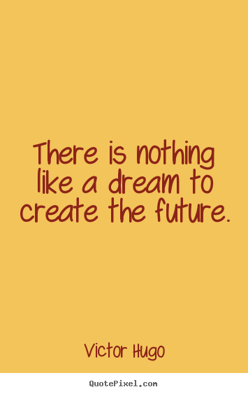 Victor Hugo image quote - There is nothing like a dream to create the future. - Inspirational quotes