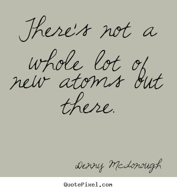 There's not a whole lot of new atoms out there. Denny Mcdonough popular inspirational sayings