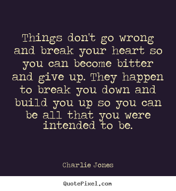 Inspirational quotes - Things don't go wrong and break your heart so you can become bitter..