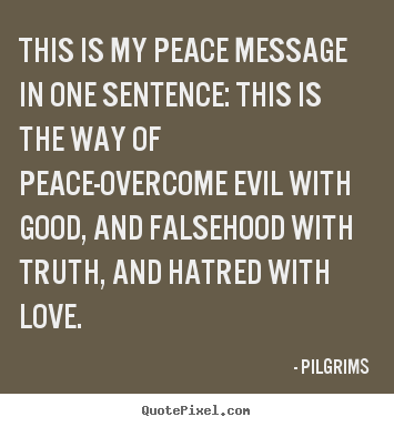 Pilgrims picture quotes - This is my peace message in one sentence:.. - Inspirational quotes