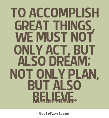 Quotes about inspirational - To accomplish great things, we must not only act, but also..