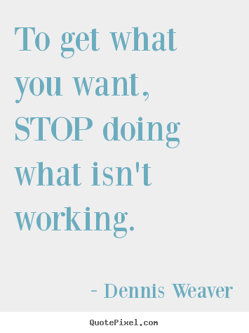 Dennis Weaver picture quotes - To get what you want, stop doing what isn't working. - Inspirational quotes