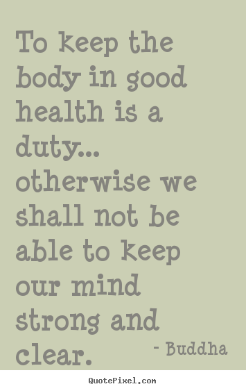 Quote about inspirational - To keep the body in good health is a duty... otherwise..