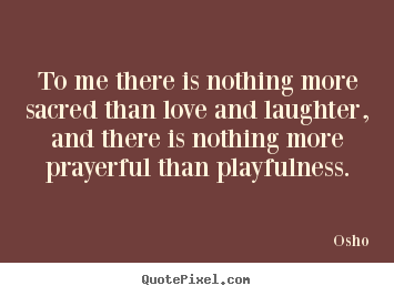 Quote about inspirational - To me there is nothing more sacred than love and laughter,..