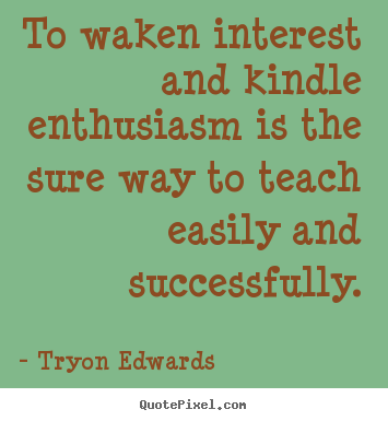 Make custom image quote about inspirational - To waken interest and kindle enthusiasm is the sure..