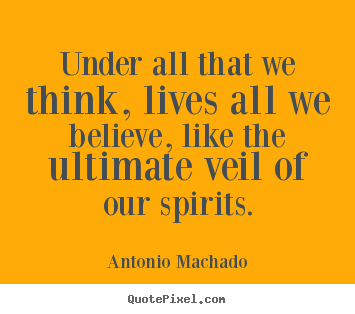 Inspirational quotes - Under all that we think, lives all we believe,..