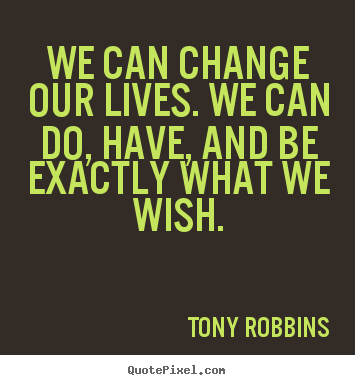 Tony Robbins photo sayings - We can change our lives. we can do, have, and be exactly what.. - Inspirational quotes