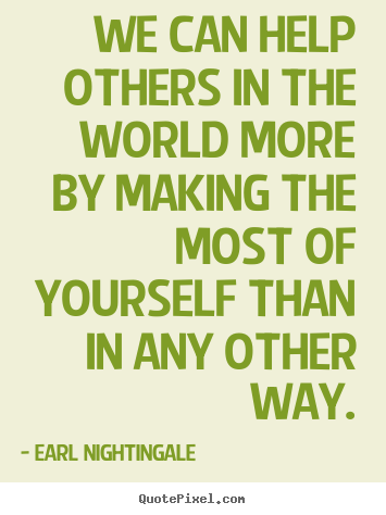 Inspirational quotes - We can help others in the world more by making..