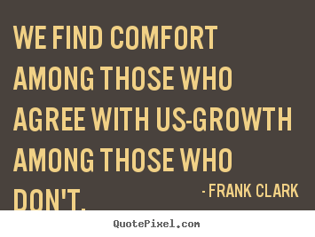 Inspirational quote - We find comfort among those who agree with us-growth..
