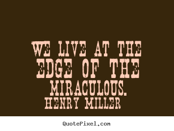 Quote about inspirational - We live at the edge of the miraculous.