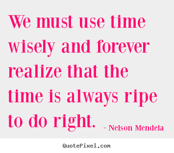 Inspirational quote - We must use time wisely and forever realize that the time is always..