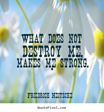 Quote about inspirational - What does not destroy me, makes me strong...