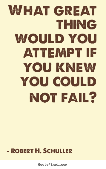 Quotes about inspirational - What great thing would you attempt if you knew you could not fail?