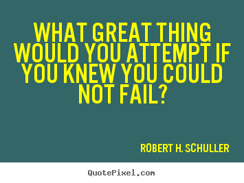 Inspirational sayings - What great thing would you attempt if you knew you could not..