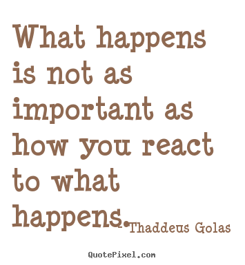 Create your own picture quotes about inspirational - What happens is not as important as how you react to what happens.