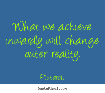 Inspirational quotes - What we achieve inwardly will change outer reality.