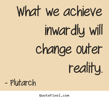 Quotes about inspirational - What we achieve inwardly will change outer reality.
