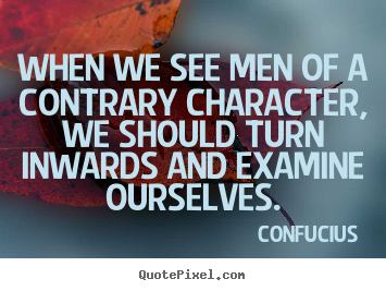 Inspirational quotes - When we see men of a contrary character, we should turn..