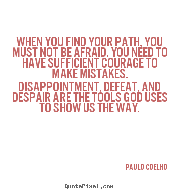 Inspirational quotes - When you find your path, you must not be afraid. you need to..