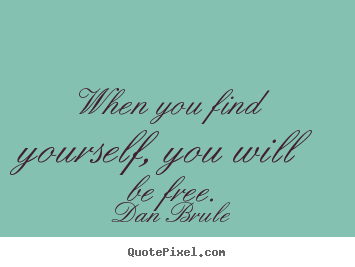 When you find yourself, you will be free. Dan Brule  inspirational quote