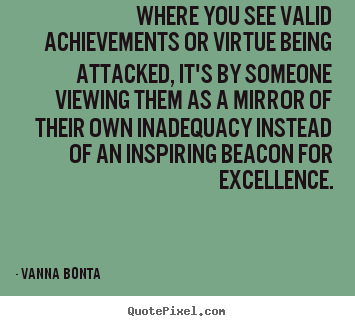 Where you see valid achievements or virtue being attacked, it's.. Vanna Bonta best inspirational quote