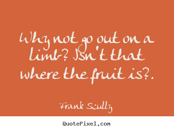Inspirational quotes - Why not go out on a limb? isn't that where the fruit is?.