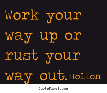 Work your way up or rust your way out. Holton best inspirational quotes