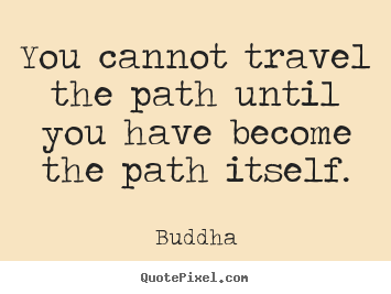 Make custom picture quotes about inspirational - You cannot travel the path until you have become the path itself.