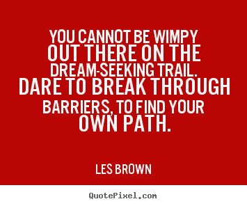 Inspirational quote - You cannot be wimpy out there on the dream-seeking trail. dare to break..