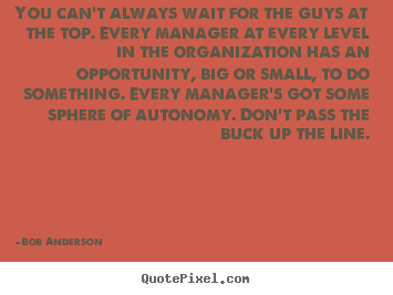 Inspirational quotes - You can't always wait for the guys at the top. every manager..